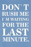 Don't Rush Me I'm Waiting For The Last Minute
